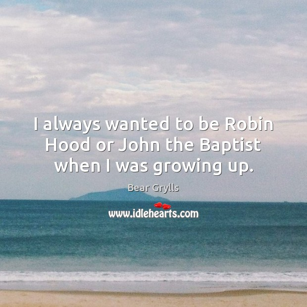 I always wanted to be Robin Hood or John the Baptist when I was growing up. Bear Grylls Picture Quote