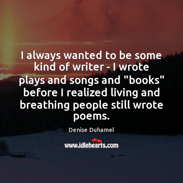 I always wanted to be some kind of writer – I wrote Denise Duhamel Picture Quote
