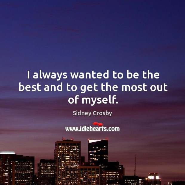 I always wanted to be the best and to get the most out of myself. Sidney Crosby Picture Quote