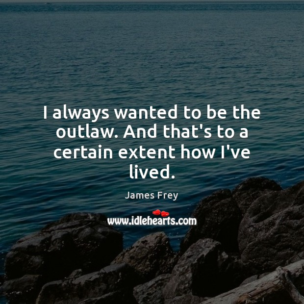 I always wanted to be the outlaw. And that's to a certain extent how I've lived. James Frey Picture Quote