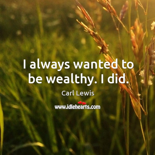 Image, I always wanted to be wealthy. I did.