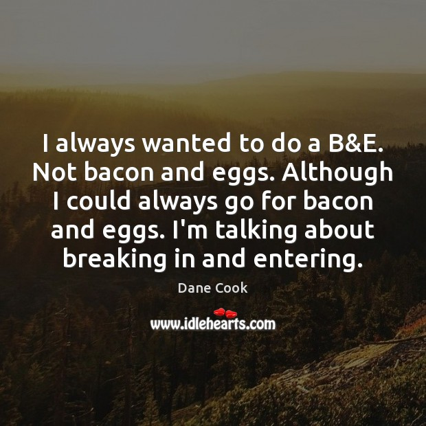 I always wanted to do a B&E. Not bacon and eggs. Dane Cook Picture Quote