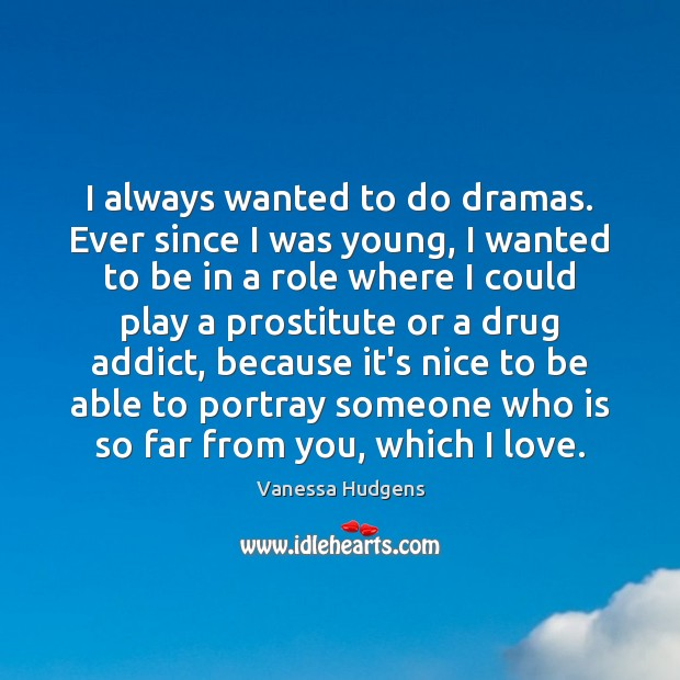 I always wanted to do dramas. Ever since I was young, I Vanessa Hudgens Picture Quote