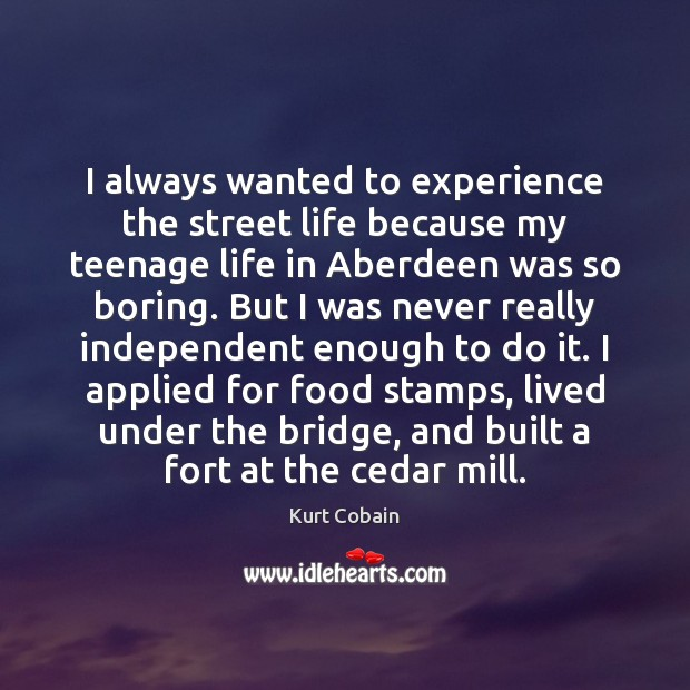 I always wanted to experience the street life because my teenage life Kurt Cobain Picture Quote