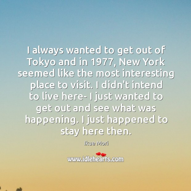 I always wanted to get out of Tokyo and in 1977, New York Ikue Mori Picture Quote
