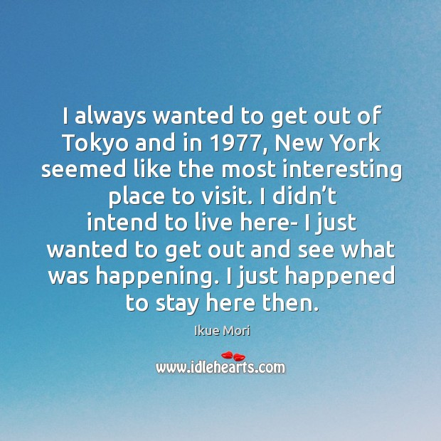 I always wanted to get out of tokyo and in 1977, new york seemed like the most interesting place to visit. Ikue Mori Picture Quote