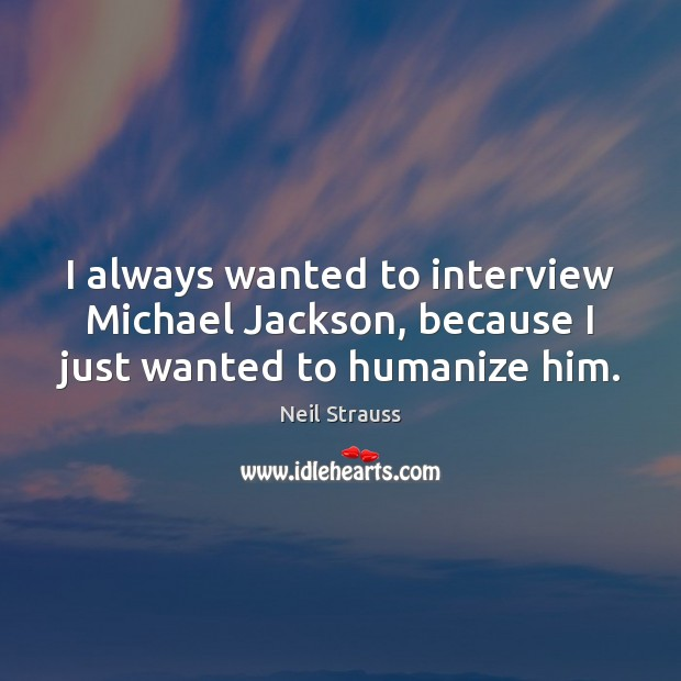 Neil Strauss Picture Quote image saying: I always wanted to interview Michael Jackson, because I just wanted to humanize him.