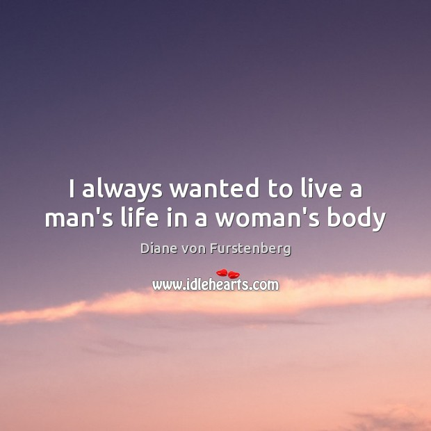 I always wanted to live a man's life in a woman's body Diane von Furstenberg Picture Quote
