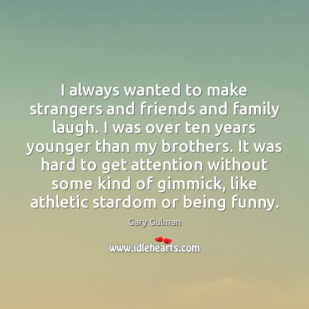 I always wanted to make strangers and friends and family laugh. I Image