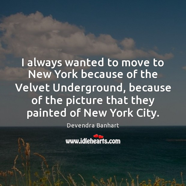 I always wanted to move to New York because of the Velvet Devendra Banhart Picture Quote
