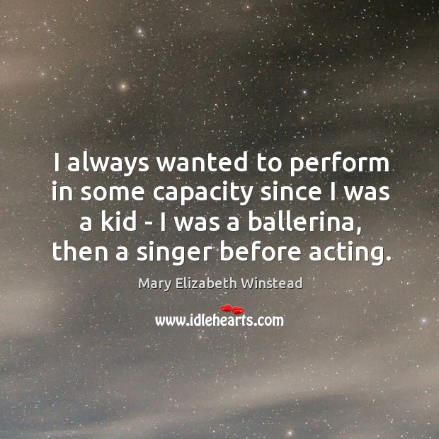 I always wanted to perform in some capacity since I was a Mary Elizabeth Winstead Picture Quote