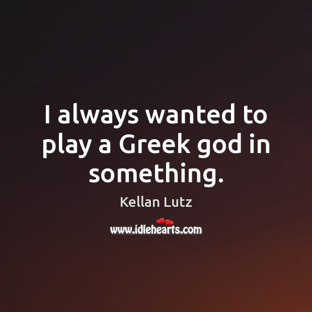 I always wanted to play a Greek God in something. Image