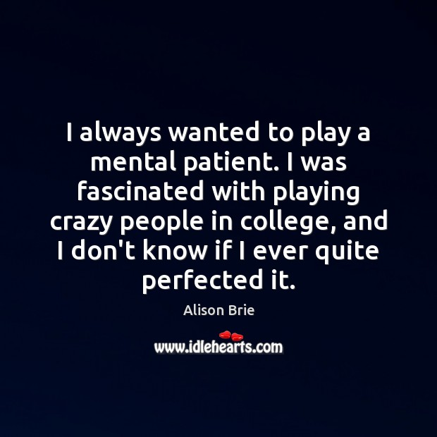 I always wanted to play a mental patient. I was fascinated with Alison Brie Picture Quote