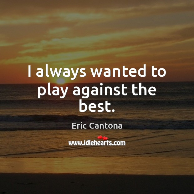 I always wanted to play against the best. Eric Cantona Picture Quote