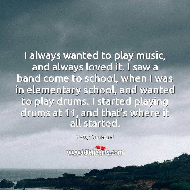 I always wanted to play music, and always loved it. I saw Patty Schemel Picture Quote
