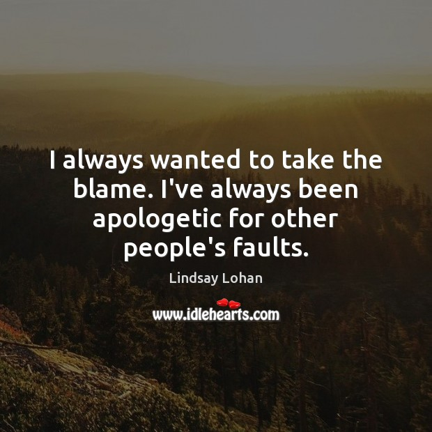 I always wanted to take the blame. I've always been apologetic for other people's faults. Lindsay Lohan Picture Quote