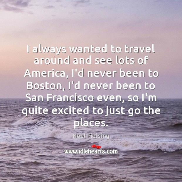 I always wanted to travel around and see lots of America, I'd Image