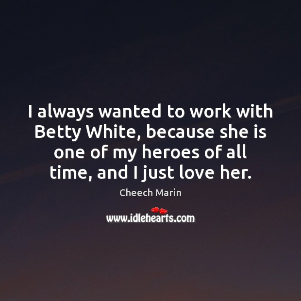 I always wanted to work with Betty White, because she is one Cheech Marin Picture Quote