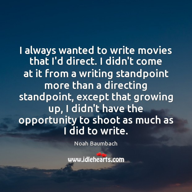 I always wanted to write movies that I'd direct. I didn't come Noah Baumbach Picture Quote