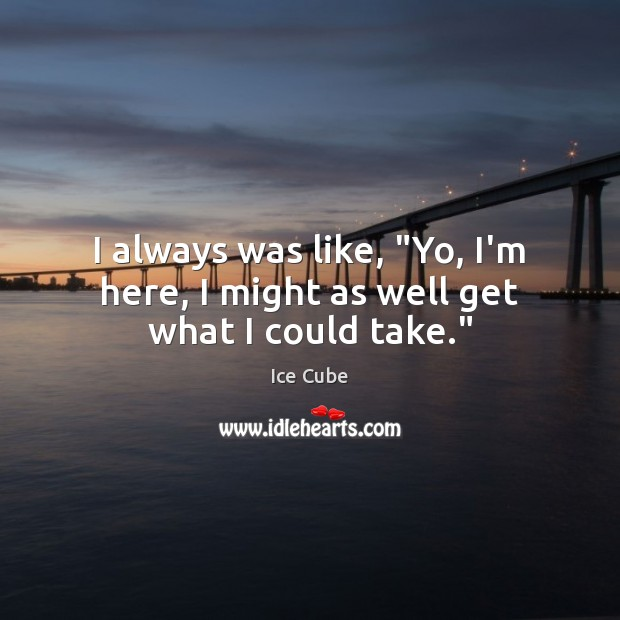 """I always was like, """"Yo, I'm here, I might as well get what I could take."""" Ice Cube Picture Quote"""