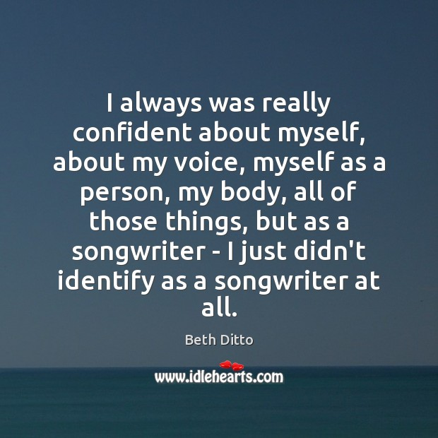 I always was really confident about myself, about my voice, myself as Beth Ditto Picture Quote