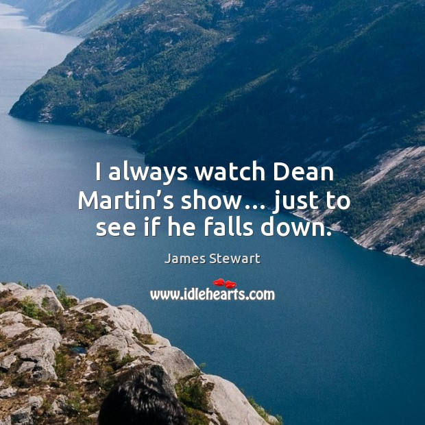 I always watch dean martin's show… just to see if he falls down. Image
