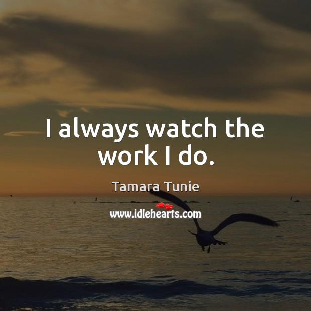 I always watch the work I do. Image