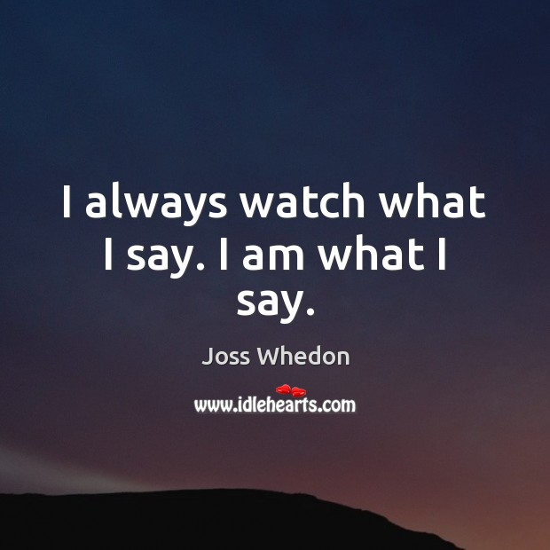 I always watch what I say. I am what I say. Image