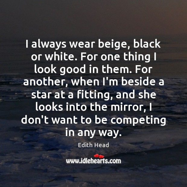 I always wear beige, black or white. For one thing I look Edith Head Picture Quote