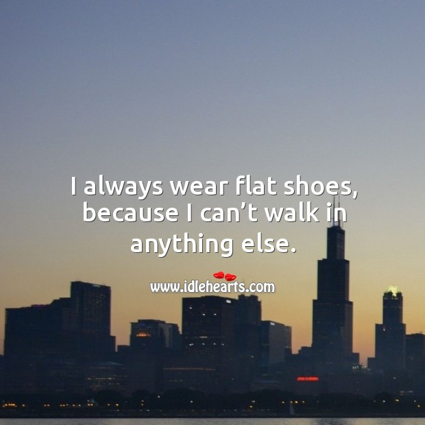 I always wear flat shoes, because I can't walk in anything else. Image