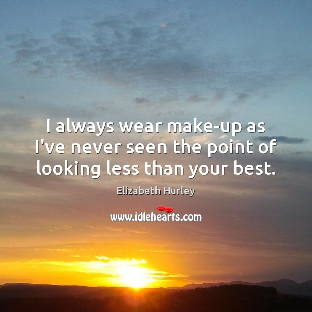 I always wear make-up as I've never seen the point of looking less than your best. Elizabeth Hurley Picture Quote