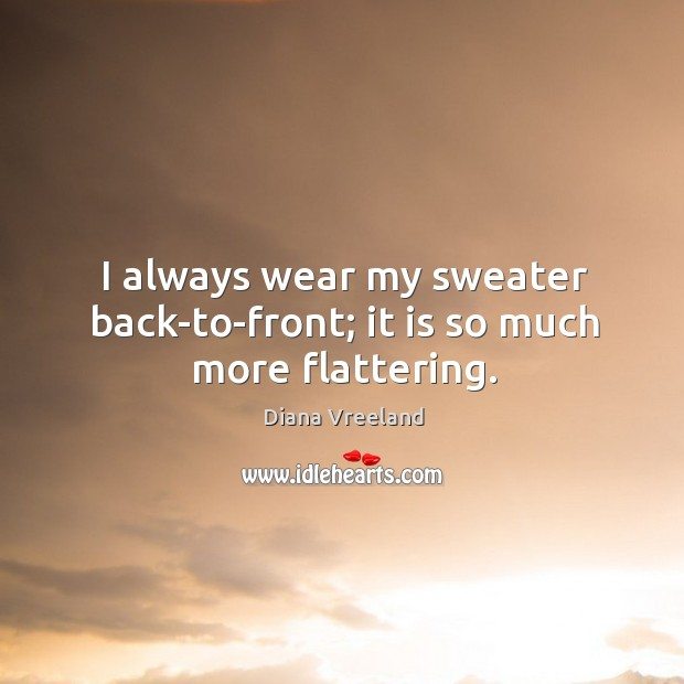 I always wear my sweater back-to-front; it is so much more flattering. Diana Vreeland Picture Quote
