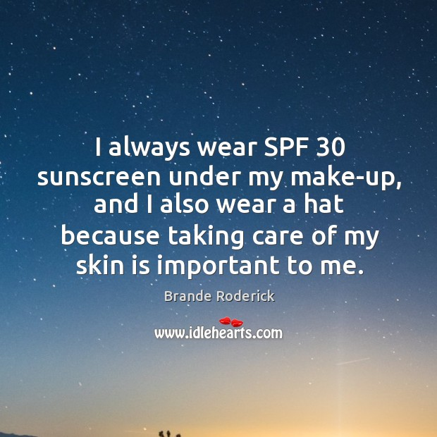 I always wear spf 30 sunscreen under my make-up, and I also wear a hat because taking care of my skin is important to me. Image