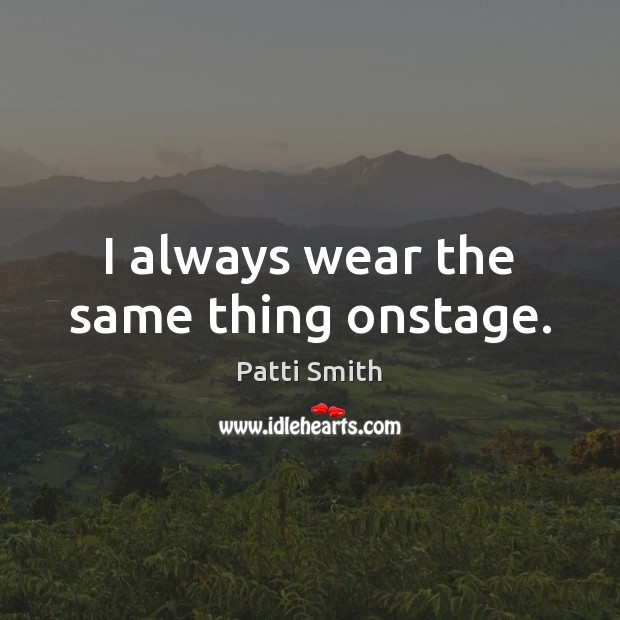 I always wear the same thing onstage. Patti Smith Picture Quote