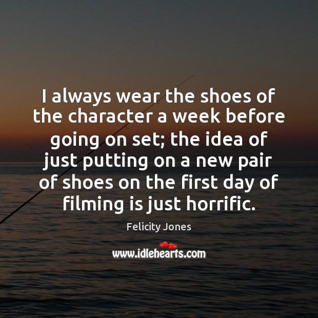 I always wear the shoes of the character a week before going Felicity Jones Picture Quote