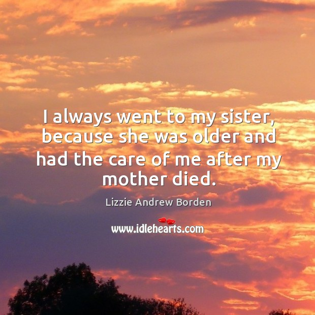 I always went to my sister, because she was older and had the care of me after my mother died. Image
