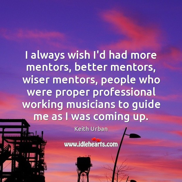I always wish I'd had more mentors, better mentors, wiser mentors, people Keith Urban Picture Quote