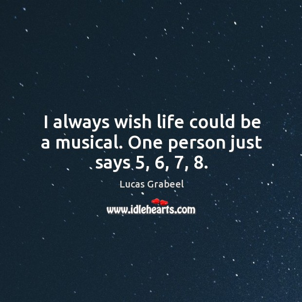 I always wish life could be a musical. One person just says 5, 6, 7, 8. Image