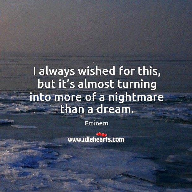I always wished for this, but it's almost turning into more of a nightmare than a dream. Image