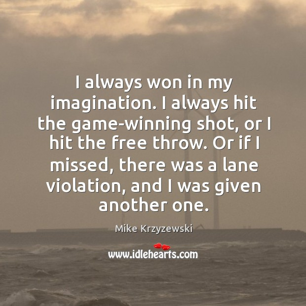 I always won in my imagination. I always hit the game-winning shot Image