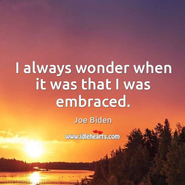 I always wonder when it was that I was embraced. Image