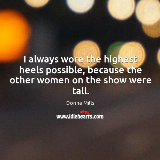 I always wore the highest heels possible, because the other women on the show were tall. Image