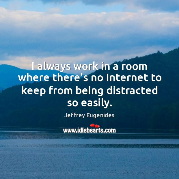 I always work in a room where there's no Internet to keep from being distracted so easily. Image