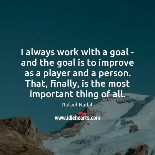 I always work with a goal – and the goal is to Rafael Nadal Picture Quote