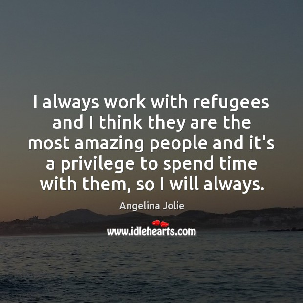 Image, I always work with refugees and I think they are the most