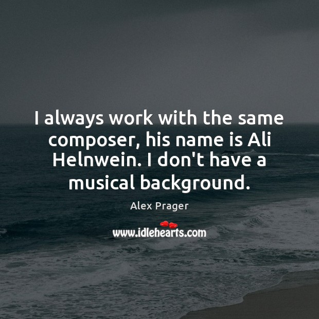 Image, I always work with the same composer, his name is Ali Helnwein.