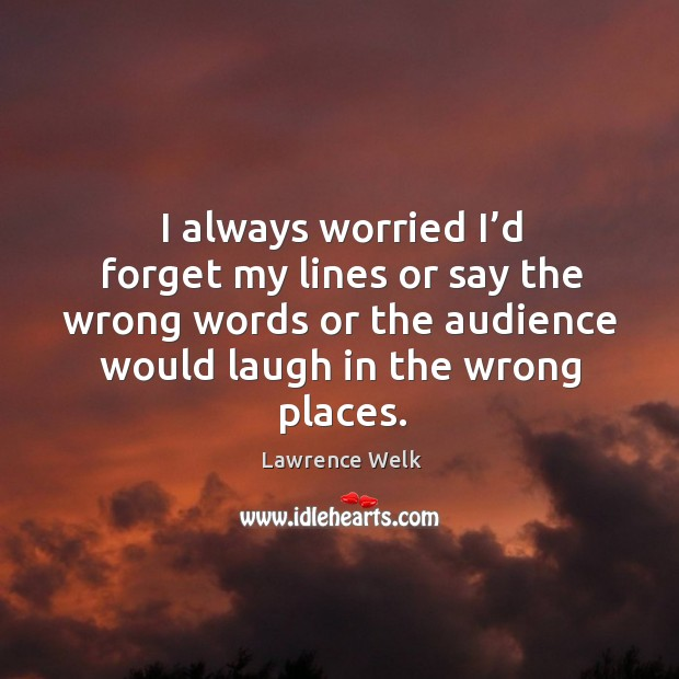 I always worried I'd forget my lines or say the wrong words or the audience would laugh in the wrong places. Image