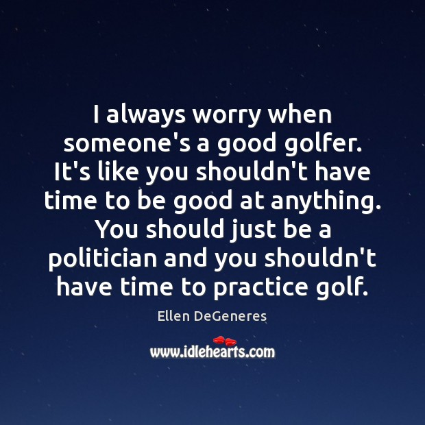 I always worry when someone's a good golfer. It's like you shouldn't Ellen DeGeneres Picture Quote