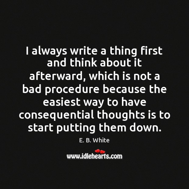 I always write a thing first and think about it afterward, which E. B. White Picture Quote