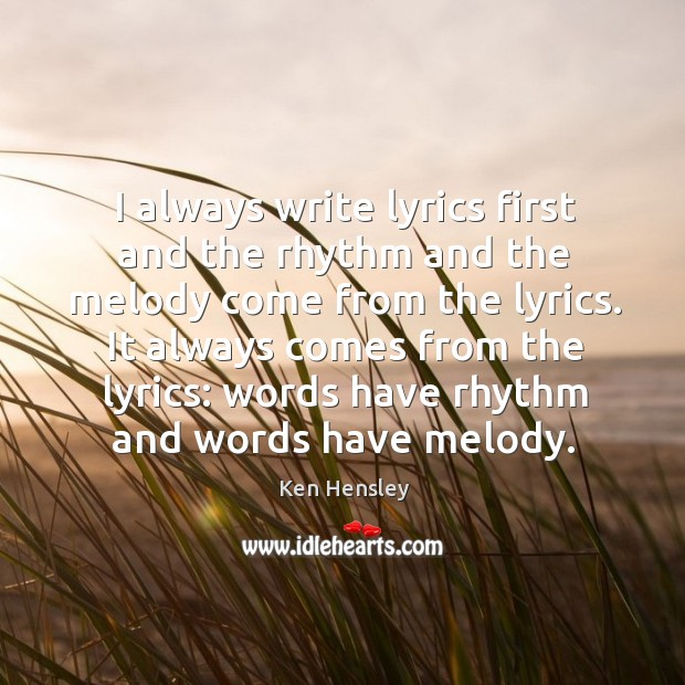 I always write lyrics first and the rhythm and the melody come from the lyrics. Image